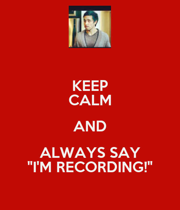 """KEEP CALM AND ALWAYS SAY """"I'M RECORDING!"""""""