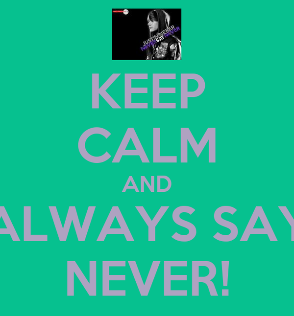 KEEP CALM AND ALWAYS SAY NEVER!