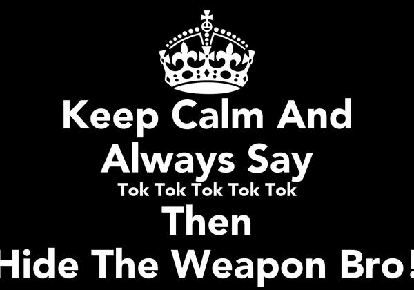 Keep Calm And Always Say Tok Tok Tok Tok Tok Then Hide The Weapon Bro!