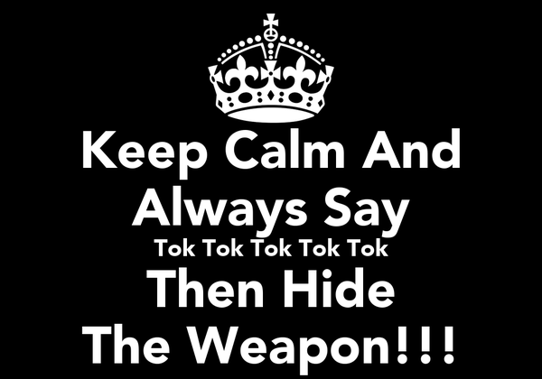 Keep Calm And Always Say Tok Tok Tok Tok Tok Then Hide The Weapon!!!