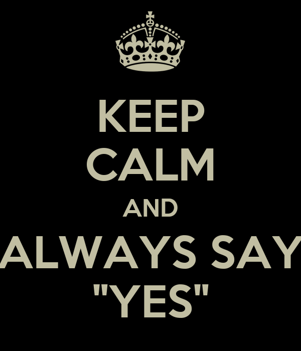 """KEEP CALM AND ALWAYS SAY """"YES"""""""
