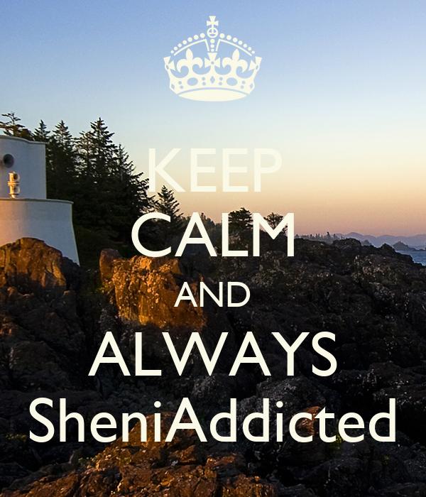 KEEP CALM AND ALWAYS SheniAddicted
