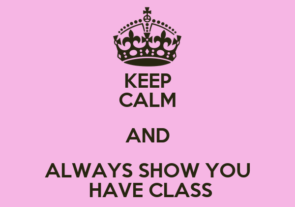 KEEP CALM AND ALWAYS SHOW YOU  HAVE CLASS