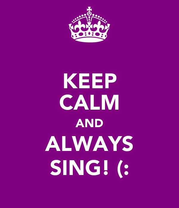 KEEP CALM AND ALWAYS SING! (: