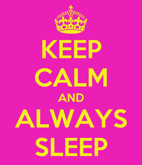 KEEP CALM AND ALWAYS SLEEP