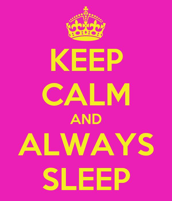 KEEP CALM AND ALWAYS SLEEP