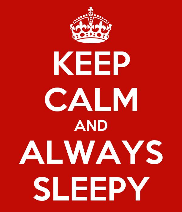 KEEP CALM AND ALWAYS SLEEPY
