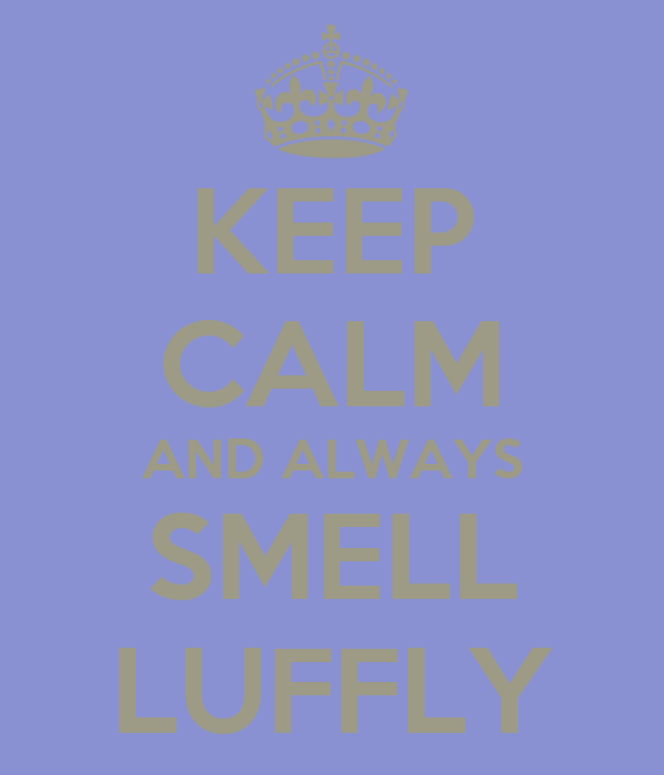 KEEP CALM AND ALWAYS SMELL LUFFLY