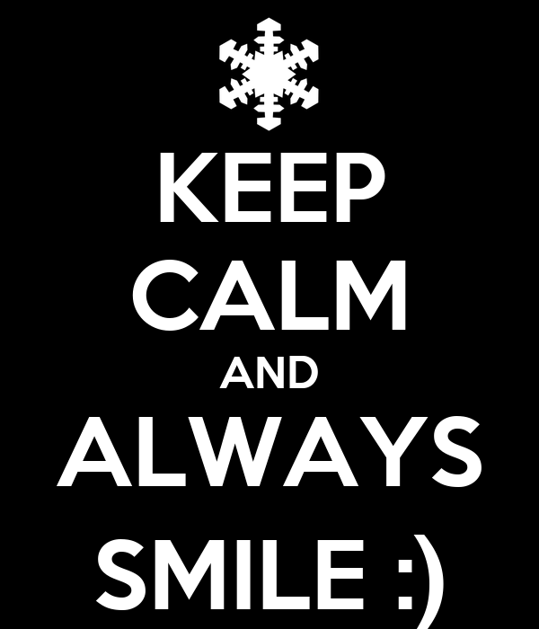 KEEP CALM AND ALWAYS SMILE :)