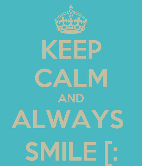 KEEP CALM AND ALWAYS  SMILE [: