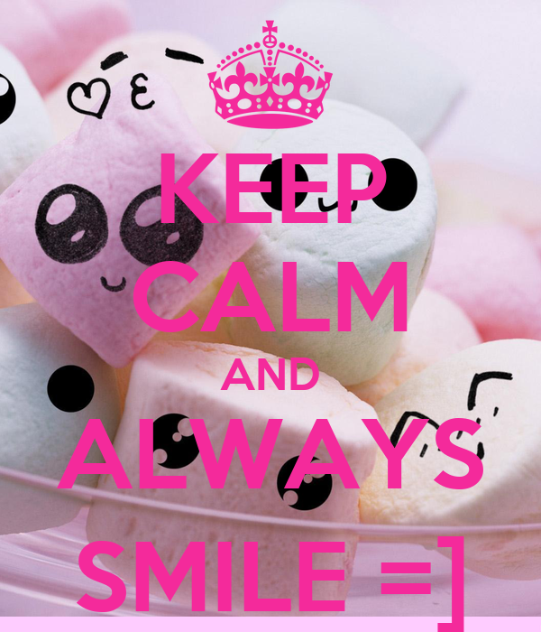 KEEP CALM AND ALWAYS SMILE =]