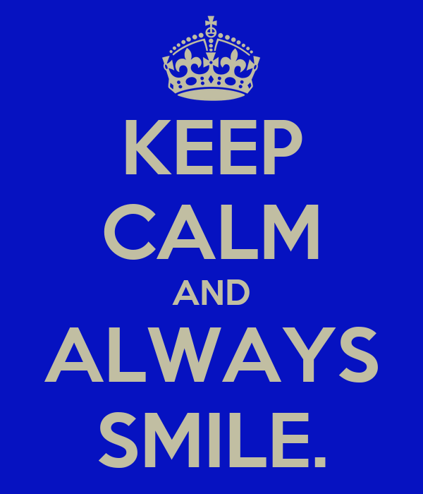 KEEP CALM AND ALWAYS SMILE.