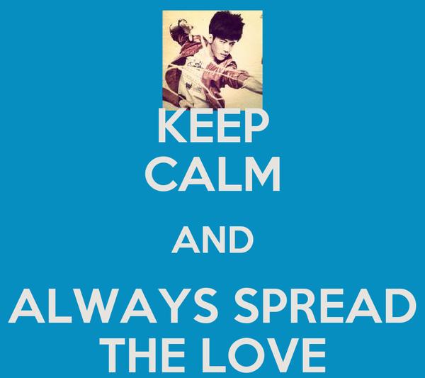 KEEP CALM AND ALWAYS SPREAD THE LOVE