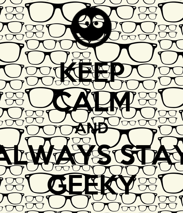 KEEP CALM AND ALWAYS STAY GEEKY