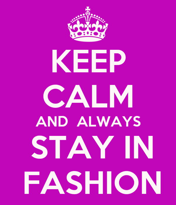 KEEP CALM AND  ALWAYS  STAY IN  FASHION