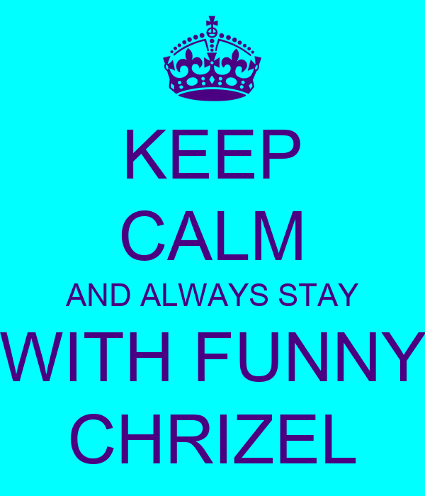 KEEP CALM AND ALWAYS STAY WITH FUNNY CHRIZEL
