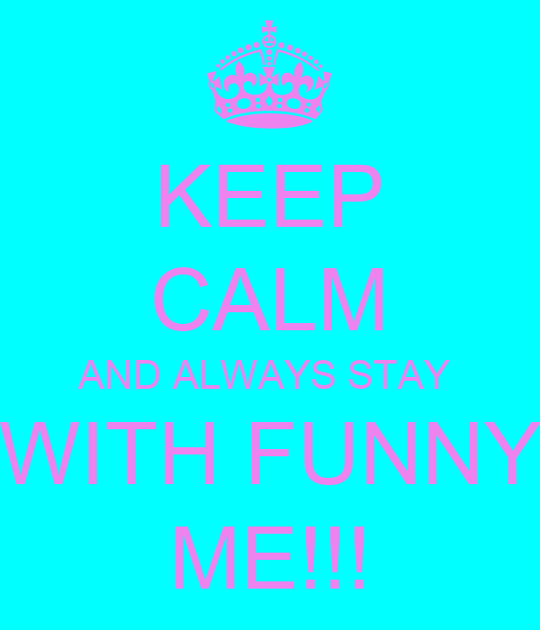 KEEP CALM AND ALWAYS STAY  WITH FUNNY ME!!!