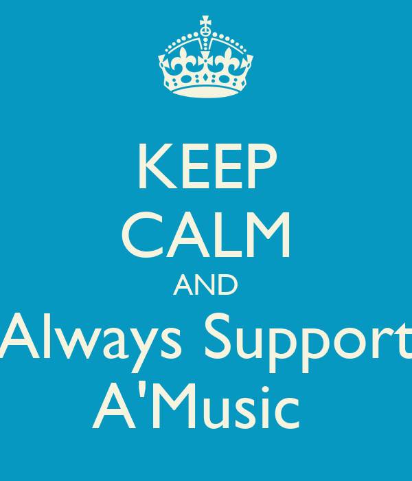 KEEP CALM AND Always Support A'Music