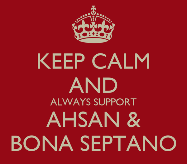 KEEP CALM AND ALWAYS SUPPORT AHSAN & BONA SEPTANO