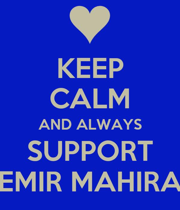 KEEP CALM AND ALWAYS SUPPORT EMIR MAHIRA