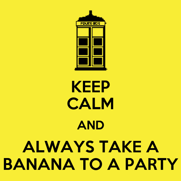 KEEP CALM AND ALWAYS TAKE A BANANA TO A PARTY