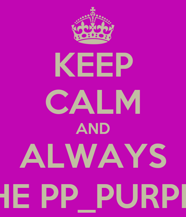 KEEP CALM AND ALWAYS THE PP_PURPLE
