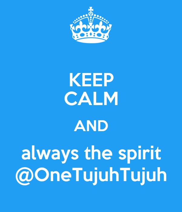 KEEP CALM AND always the spirit @OneTujuhTujuh