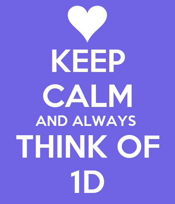 KEEP CALM AND ALWAYS  THINK OF 1D