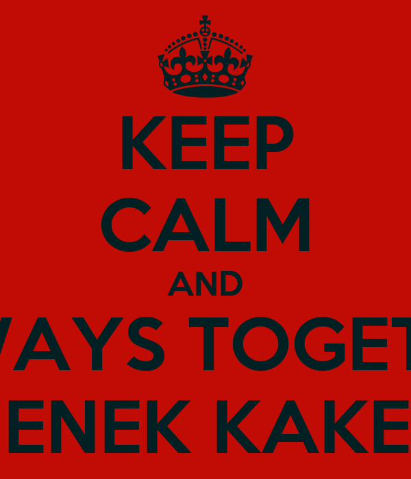 KEEP CALM AND ALWAYS TOGETHER NENEK KAKEK