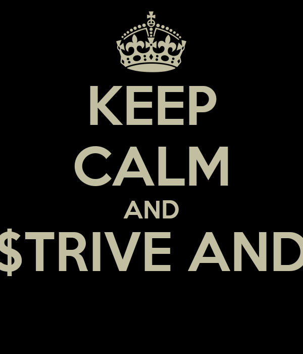 KEEP CALM AND ALWAYS $TRIVE AND PROSPER