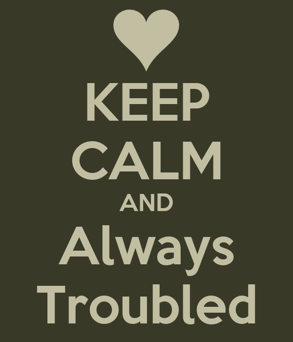 KEEP CALM AND Always Troubled