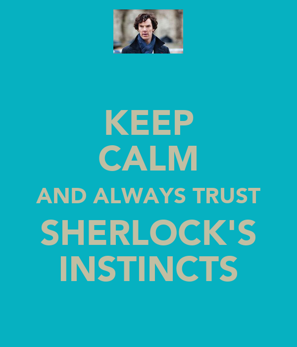 KEEP CALM AND ALWAYS TRUST SHERLOCK'S INSTINCTS
