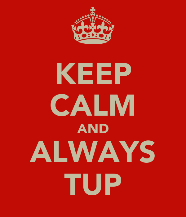 KEEP CALM AND ALWAYS TUP