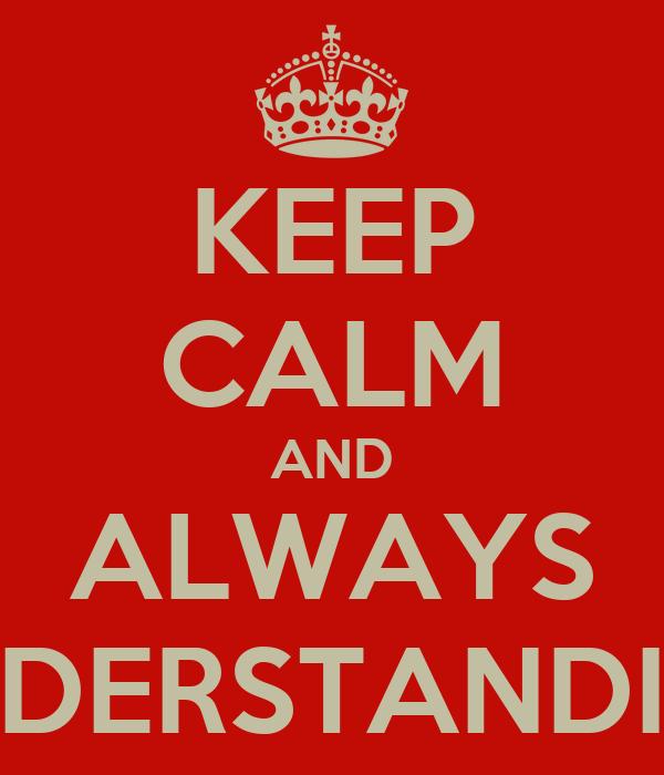 KEEP CALM AND ALWAYS UNDERSTANDING