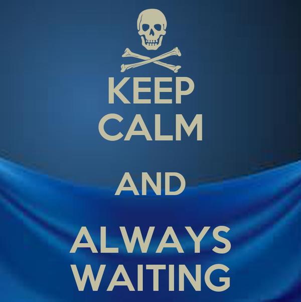 KEEP CALM AND ALWAYS WAITING