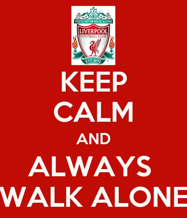 KEEP CALM AND ALWAYS  WALK ALONE