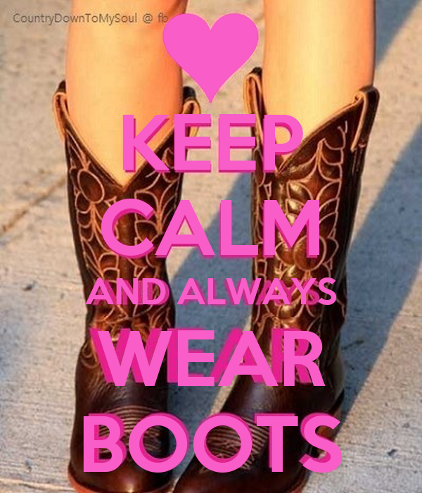 KEEP CALM AND ALWAYS WEAR BOOTS