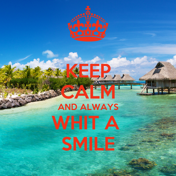 KEEP CALM AND ALWAYS WHIT A  SMILE