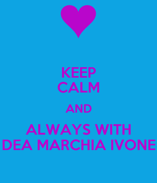 KEEP CALM AND ALWAYS WITH DEA MARCHIA IVONE