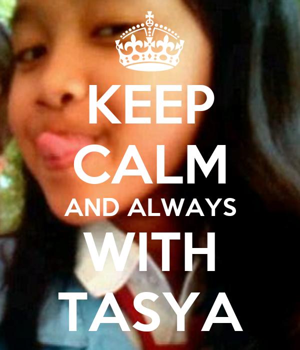 KEEP CALM AND ALWAYS WITH TASYA