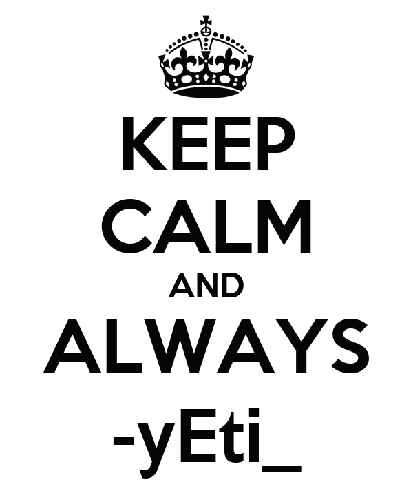 KEEP CALM AND ALWAYS -yEti_