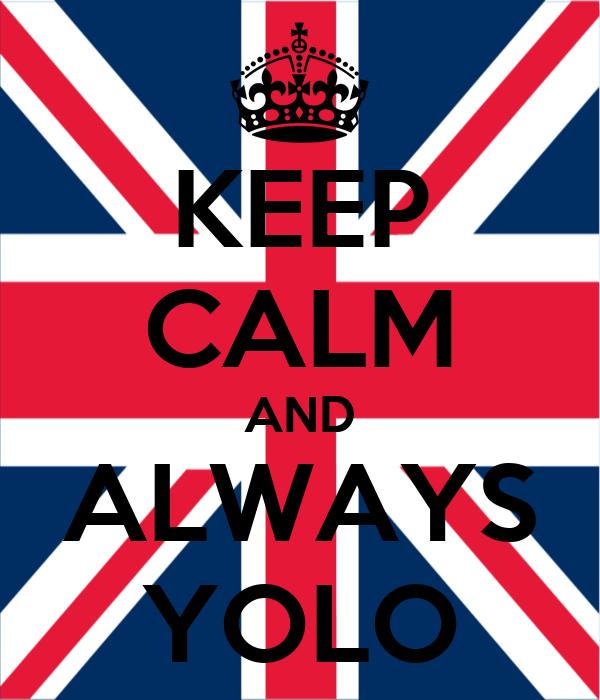 KEEP CALM AND ALWAYS YOLO