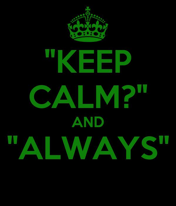 """KEEP CALM?"" AND ""ALWAYS"""