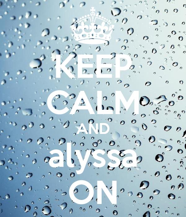 KEEP CALM AND alyssa ON