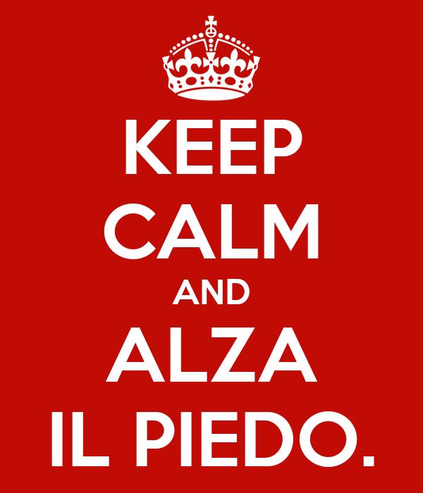 KEEP CALM AND ALZA IL PIEDO.
