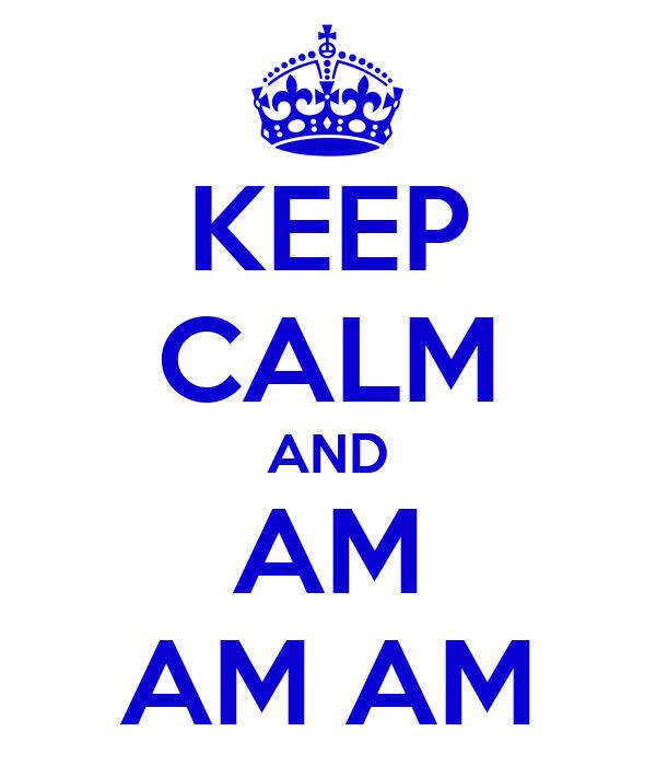 KEEP CALM AND AM AM AM