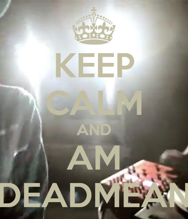KEEP CALM AND AM DEADMEAN