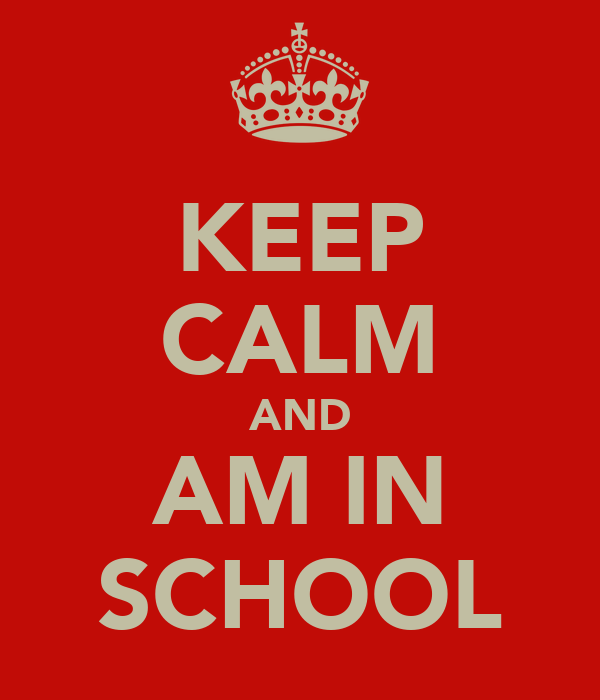 KEEP CALM AND AM IN SCHOOL
