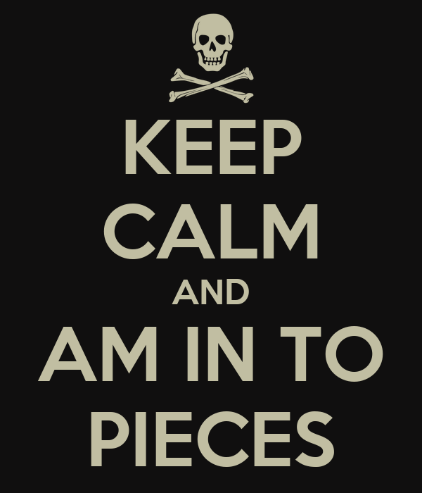 KEEP CALM AND AM IN TO PIECES