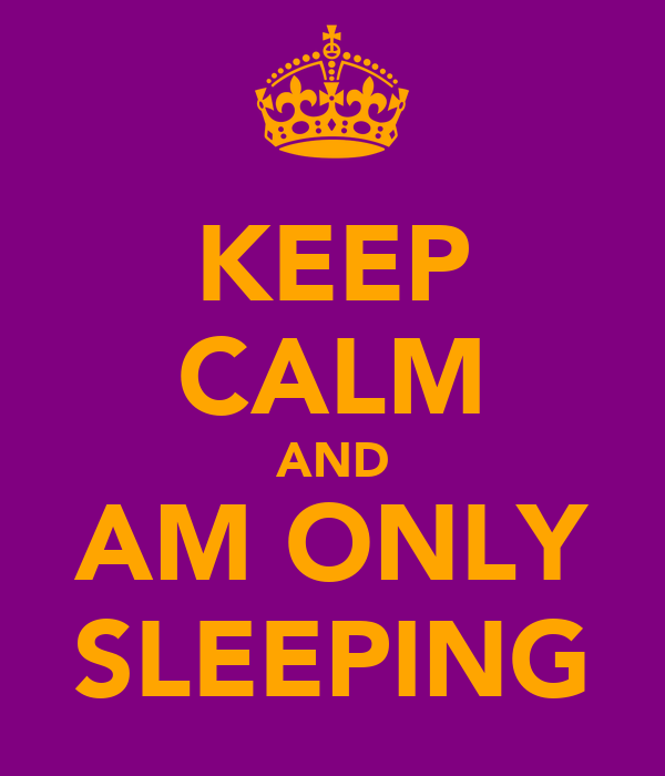KEEP CALM AND AM ONLY SLEEPING